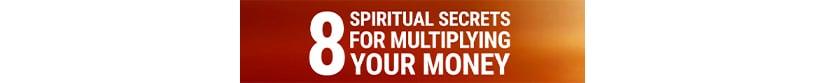 Get 8 Spiritual Secrets for Multiplying Your Money